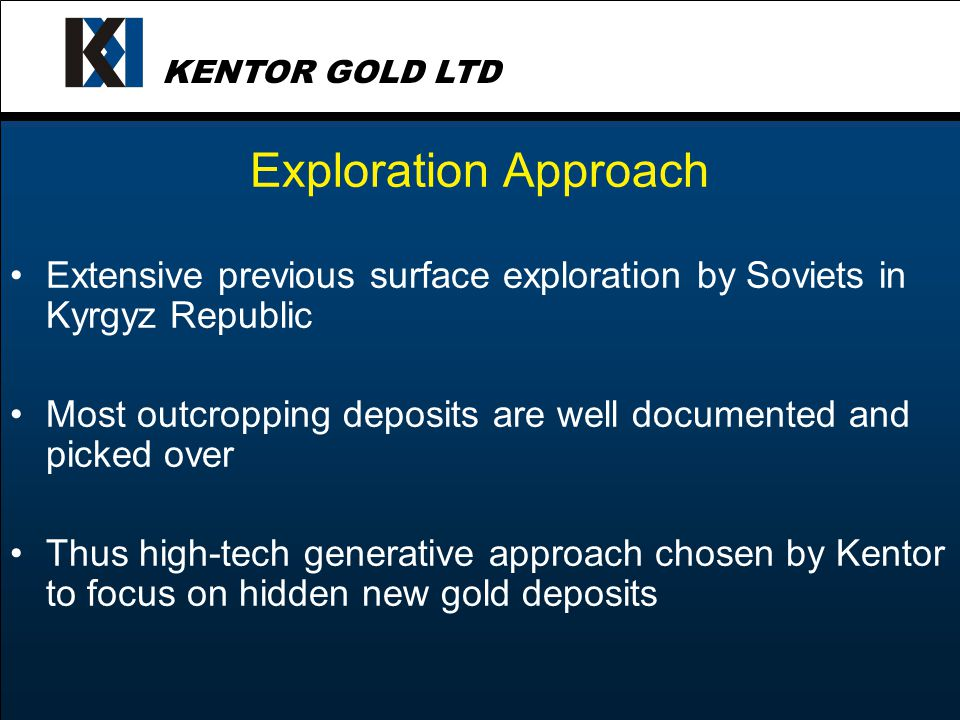 KENTOR GOLD LTD Exploration Approach Extensive previous surface exploration by Soviets in Kyrgyz Republic Most outcropping deposits are well documented and picked over Thus high-tech generative approach chosen by Kentor to focus on hidden new gold deposits