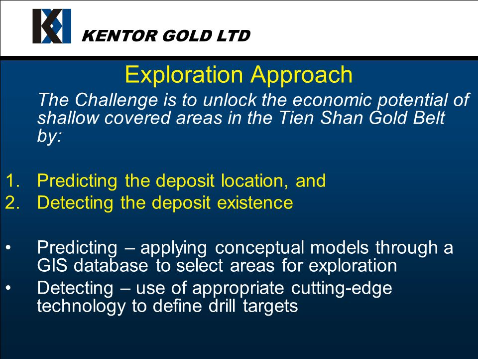 KENTOR GOLD LTD Exploration Approach Kentor is backing itself to find blind or subtly concealed gold deposits at different scales: 1.Regional – choose the best gold belts using Soviet era data 2.Local – choose targets using combined remote techniques & drill