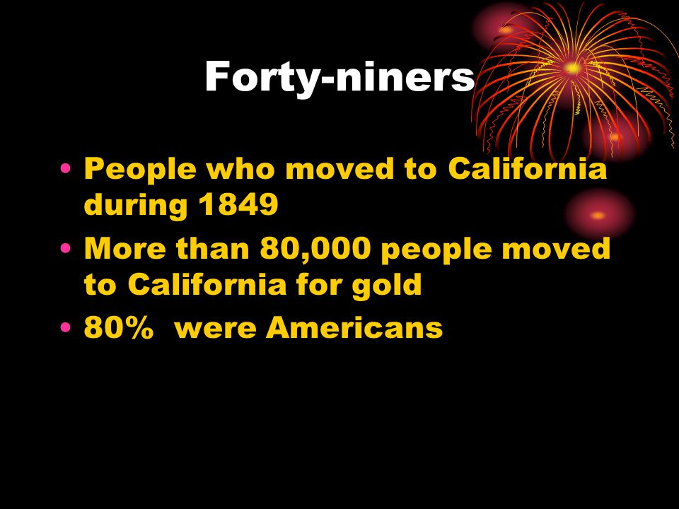 Forty-niners People who moved to California during 1849 More than 80,000 people moved to California for gold 80% were Americans