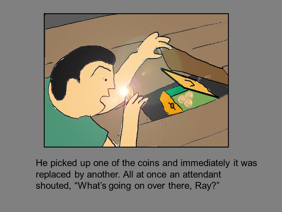 He picked up one of the coins and immediately it was replaced by another.