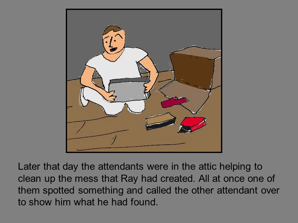 Later that day the attendants were in the attic helping to clean up the mess that Ray had created.