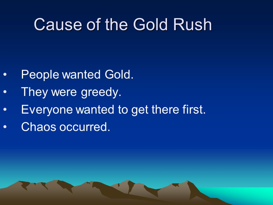Cause of the Gold Rush People wanted Gold. They were greedy.