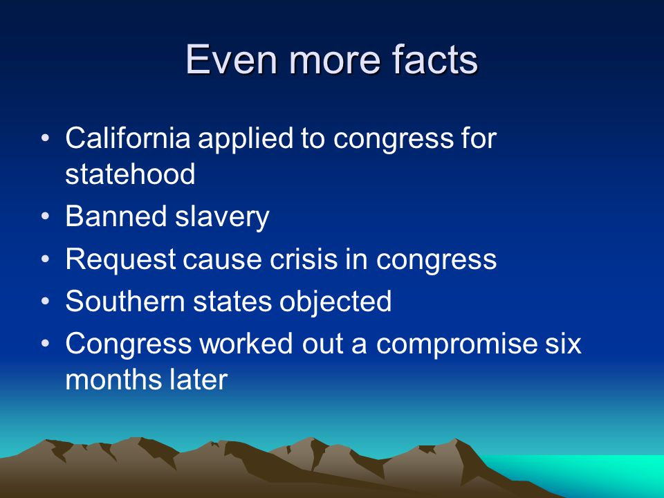 Even more facts California applied to congress for statehood Banned slavery Request cause crisis in congress Southern states objected Congress worked out a compromise six months later