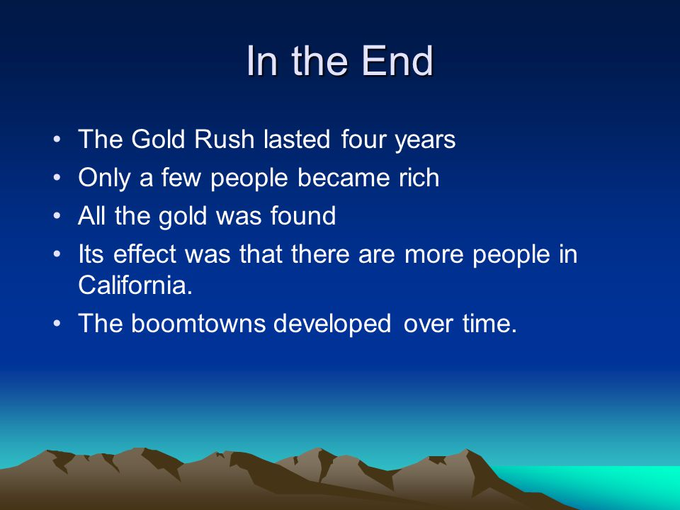 In the End The Gold Rush lasted four years Only a few people became rich All the gold was found Its effect was that there are more people in California.