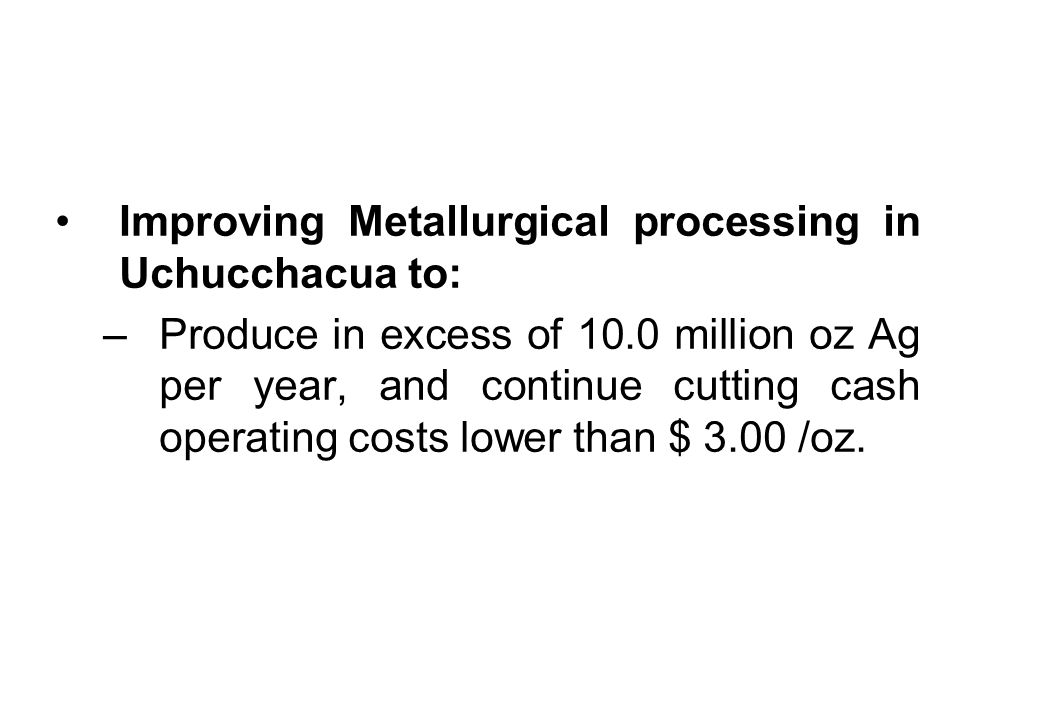 Improving Metallurgical processing in Uchucchacua to: –Produce in excess of 10.0 million oz Ag per year, and continue cutting cash operating costs lower than $ 3.00 /oz.