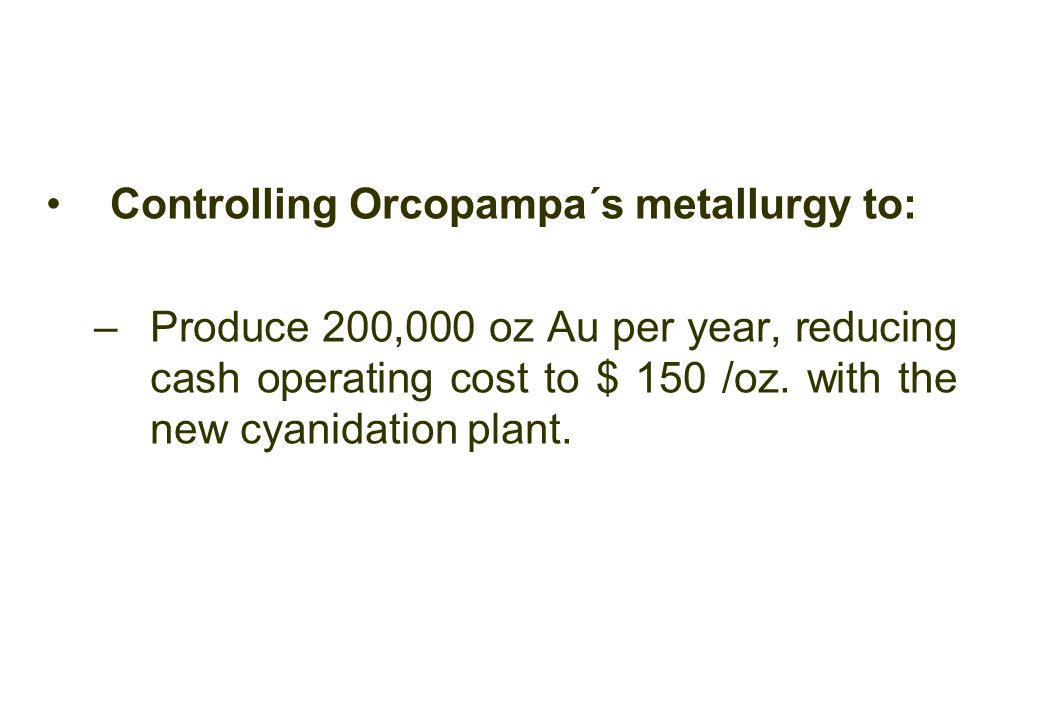 Controlling Orcopampa´s metallurgy to: –Produce 200,000 oz Au per year, reducing cash operating cost to $ 150 /oz.