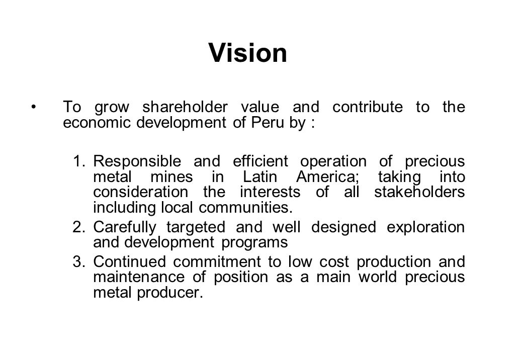 Vision To grow shareholder value and contribute to the economic development of Peru by : 1.Responsible and efficient operation of precious metal mines in Latin America; taking into consideration the interests of all stakeholders including local communities.