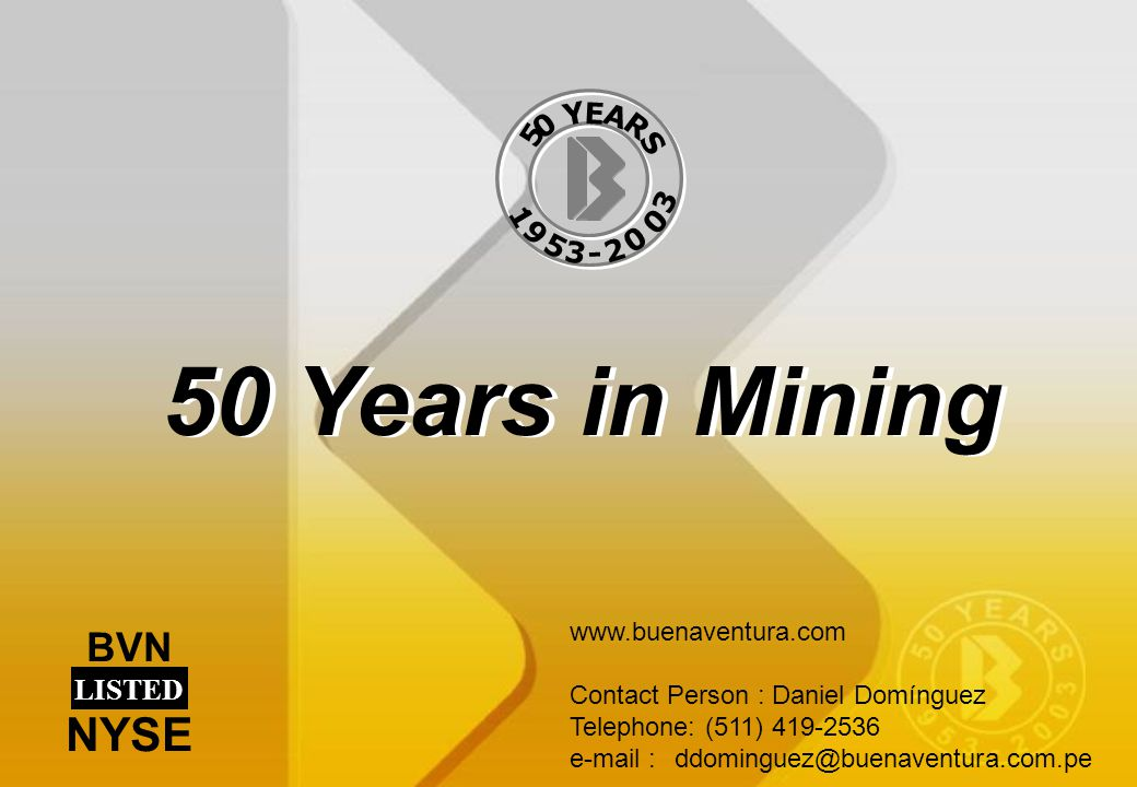 50 Years in Mining www.buenaventura.com Contact Person : Daniel Domínguez Telephone: (511) 419-2536 e-mail :ddominguez@buenaventura.com.pe BVN LISTED NYSE 5 0 Y E A R S 1 9 5 3 - 2 0 0 3