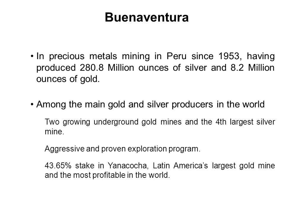 Buenaventura In precious metals mining in Peru since 1953, having produced 280.8 Million ounces of silver and 8.2 Million ounces of gold.