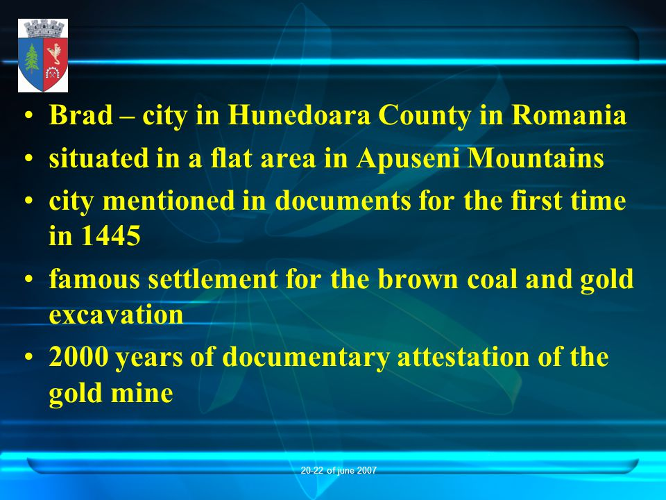 20-22 of june 2007 Brad – city in Hunedoara County in Romania situated in a flat area in Apuseni Mountains city mentioned in documents for the first time in 1445 famous settlement for the brown coal and gold excavation 2000 years of documentary attestation of the gold mine