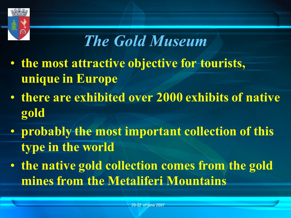 20-22 of june 2007 The Gold Museum the most attractive objective for tourists, unique in Europe there are exhibited over 2000 exhibits of native gold probably the most important collection of this type in the world the native gold collection comes from the gold mines from the Metaliferi Mountains