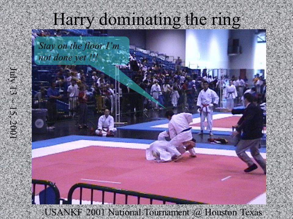 USANKF 2001 National Tournament @ Houston Texas July 13 ~ 15, 2001 Harry dominating the ring Stay on the floor Im not done yet !!!