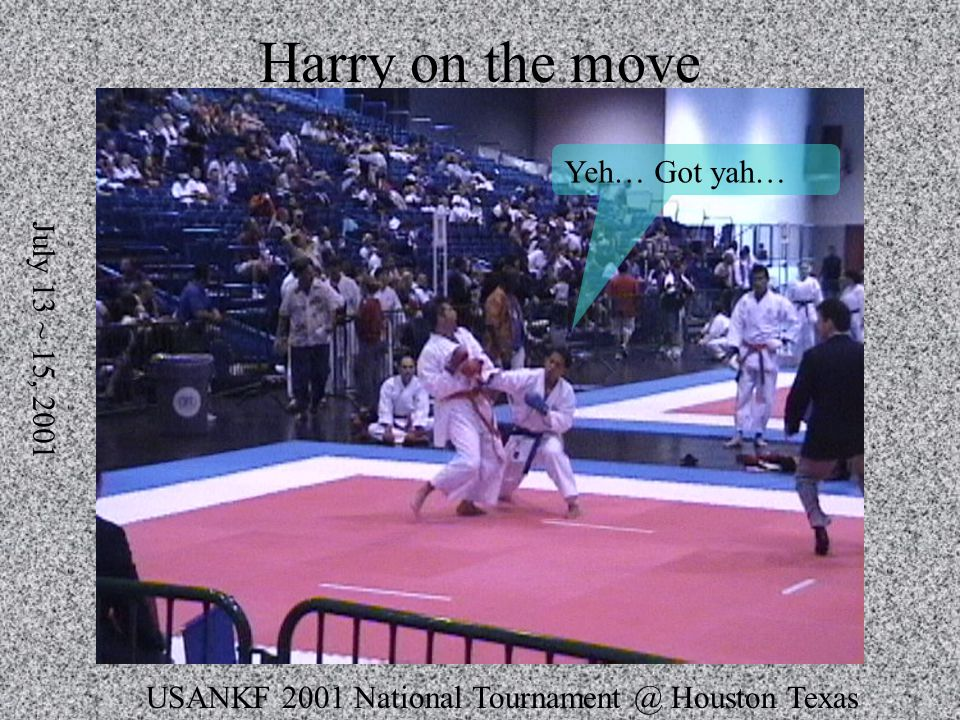 USANKF 2001 National Tournament @ Houston Texas July 13 ~ 15, 2001 Harry on the move Yeh… Got yah…