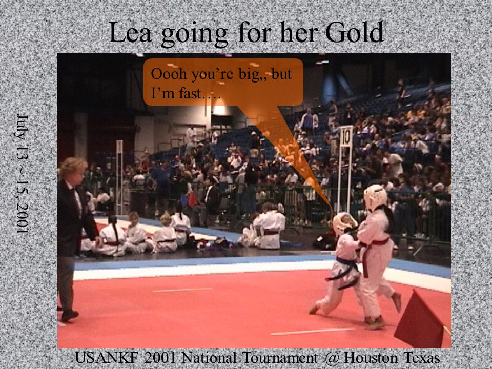 USANKF 2001 National Tournament @ Houston Texas July 13 ~ 15, 2001 Lea going for her Gold Oooh youre big,, but Im fast….