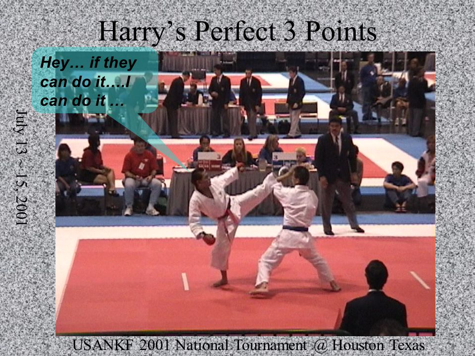 USANKF 2001 National Tournament @ Houston Texas July 13 ~ 15, 2001 Harrys Perfect 3 Points Hey… if they can do it….I can do it …