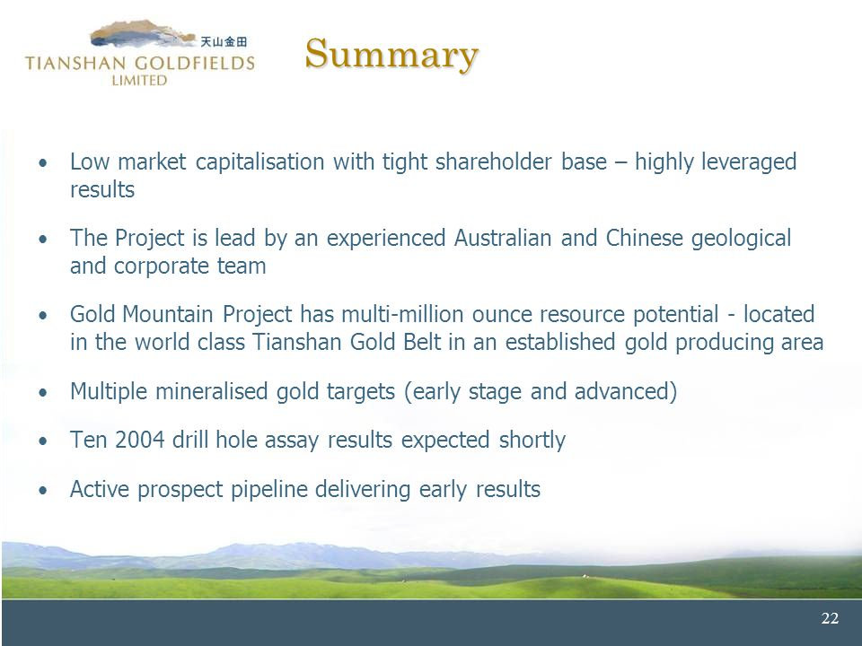 22 Summary Low market capitalisation with tight shareholder base – highly leveraged results The Project is lead by an experienced Australian and Chinese geological and corporate team Gold Mountain Project has multi-million ounce resource potential - located in the world class Tianshan Gold Belt in an established gold producing area Multiple mineralised gold targets (early stage and advanced) Ten 2004 drill hole assay results expected shortly Active prospect pipeline delivering early results