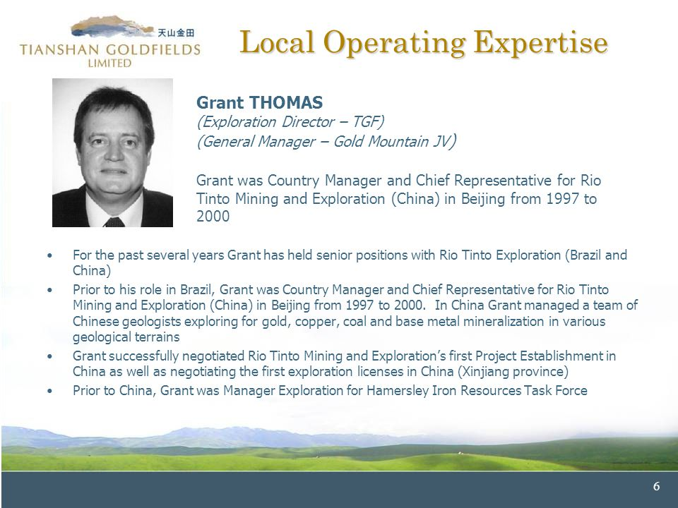6 Local Operating Expertise For the past several years Grant has held senior positions with Rio Tinto Exploration (Brazil and China) Prior to his role in Brazil, Grant was Country Manager and Chief Representative for Rio Tinto Mining and Exploration (China) in Beijing from 1997 to 2000.