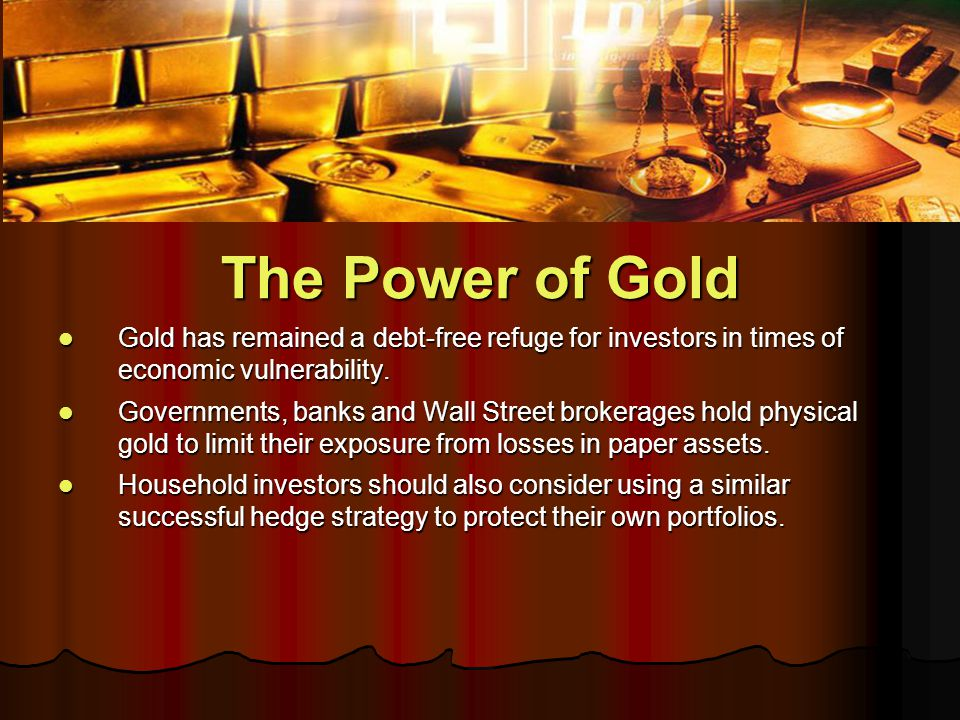 The Power of Gold Gold has remained a debt-free refuge for investors in times of economic vulnerability.