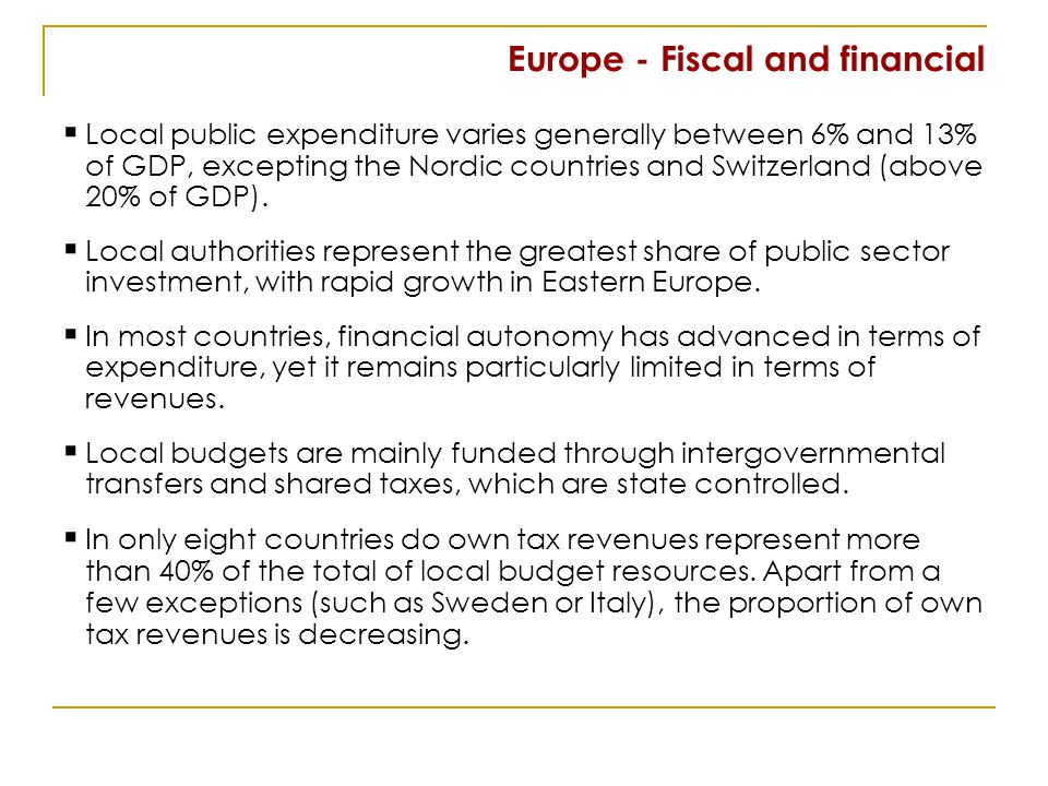 Europe - Fiscal and financial Local public expenditure varies generally between 6% and 13% of GDP, excepting the Nordic countries and Switzerland (above 20% of GDP).