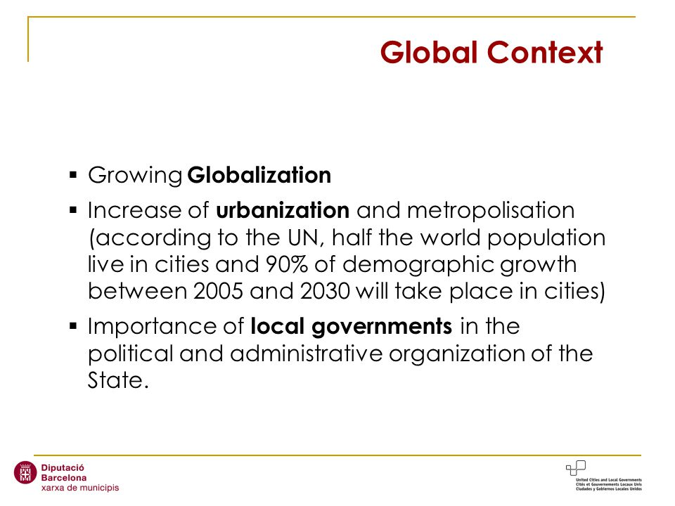 Growing Globalization Increase of urbanization and metropolisation (according to the UN, half the world population live in cities and 90% of demographic growth between 2005 and 2030 will take place in cities) Importance of local governments in the political and administrative organization of the State.