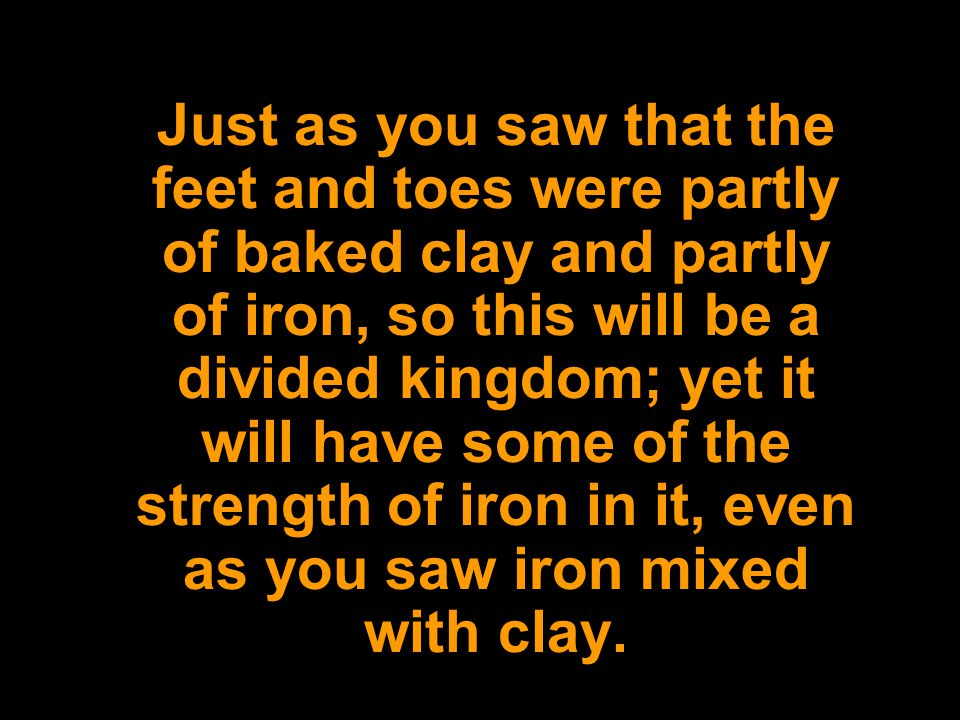 Just as you saw that the feet and toes were partly of baked clay and partly of iron, so this will be a divided kingdom; yet it will have some of the s