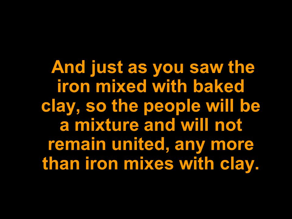 And just as you saw the iron mixed with baked clay, so the people will be a mixture and will not remain united, any more than iron mixes with clay.