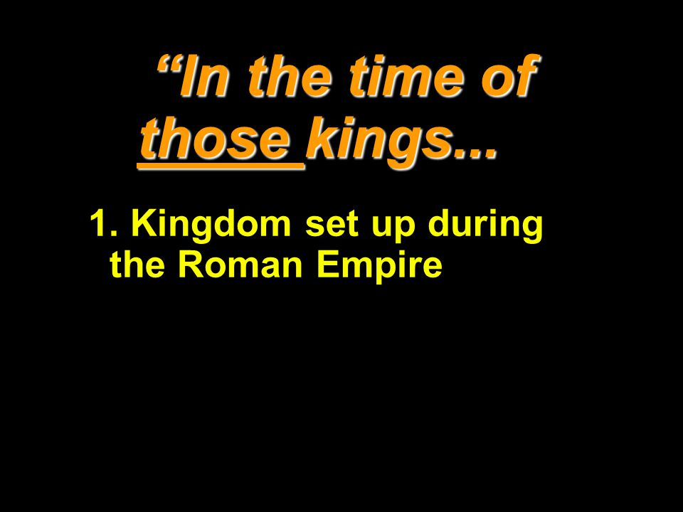 In the time of those kings... 1. Kingdom set up during the Roman Empire