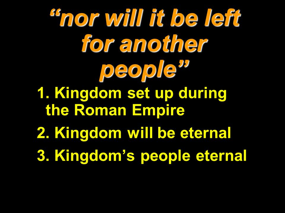 nor will it be left for another people 1. Kingdom set up during the Roman Empire 2. Kingdom will be eternal 3. Kingdoms people eternal