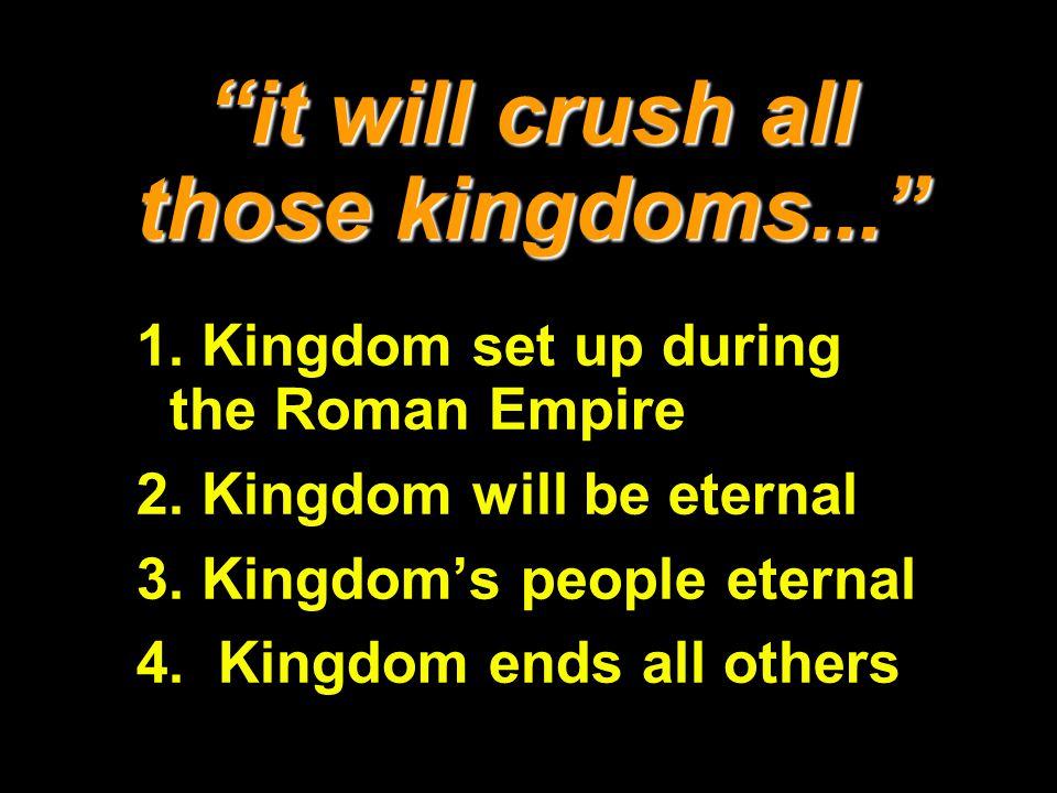 it will crush all those kingdoms... 1. Kingdom set up during the Roman Empire 2. Kingdom will be eternal 3. Kingdoms people eternal 4. Kingdom ends al