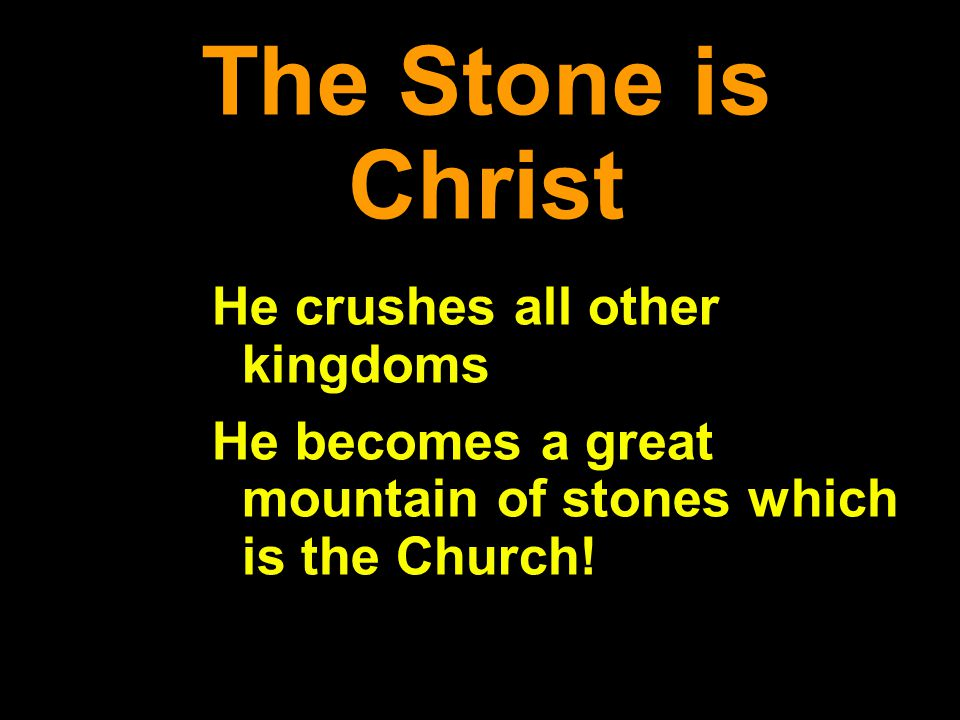 The Stone is Christ He crushes all other kingdoms He becomes a great mountain of stones which is the Church!