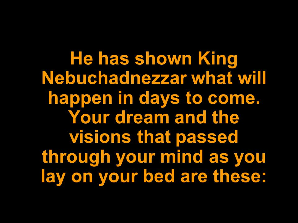He has shown King Nebuchadnezzar what will happen in days to come. Your dream and the visions that passed through your mind as you lay on your bed are