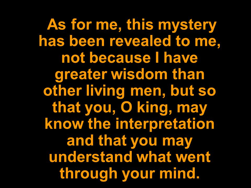 As for me, this mystery has been revealed to me, not because I have greater wisdom than other living men, but so that you, O king, may know the interp