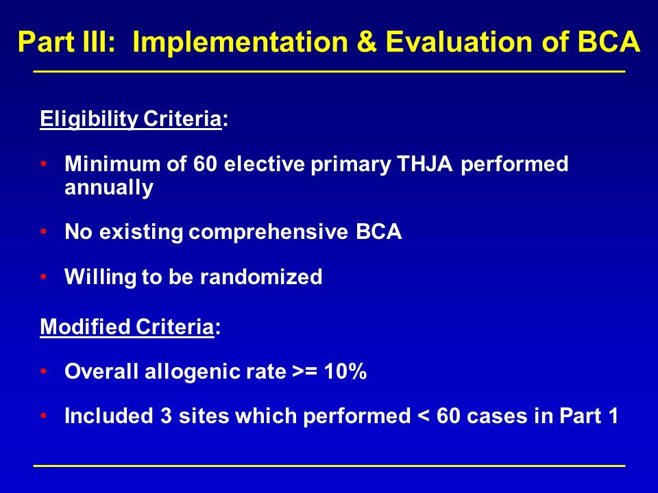 Part III: Implementation & Evaluation of BCA Eligibility Criteria: Minimum of 60 elective primary THJA performed annually No existing comprehensive BCA Willing to be randomized Modified Criteria: Overall allogenic rate >= 10% Included 3 sites which performed < 60 cases in Part 1