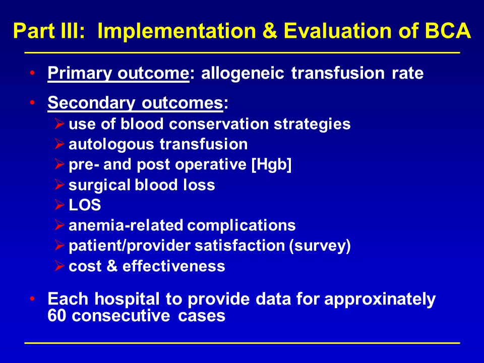 Part III: Implementation & Evaluation of BCA Primary outcome: allogeneic transfusion rate Secondary outcomes: use of blood conservation strategies autologous transfusion pre- and post operative [Hgb] surgical blood loss LOS anemia-related complications patient/provider satisfaction (survey) cost & effectiveness Each hospital to provide data for approxinately 60 consecutive cases