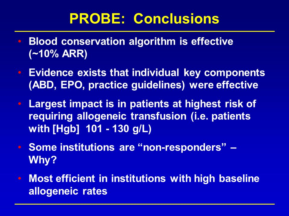 PROBE: Conclusions Blood conservation algorithm is effective (~10% ARR) Evidence exists that individual key components (ABD, EPO, practice guidelines) were effective Largest impact is in patients at highest risk of requiring allogeneic transfusion (i.e.