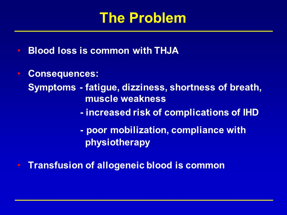 The Problem Blood loss is common with THJA Consequences: Symptoms - fatigue, dizziness, shortness of breath, muscle weakness - increased risk of complications of IHD - poor mobilization, compliance with physiotherapy Transfusion of allogeneic blood is common