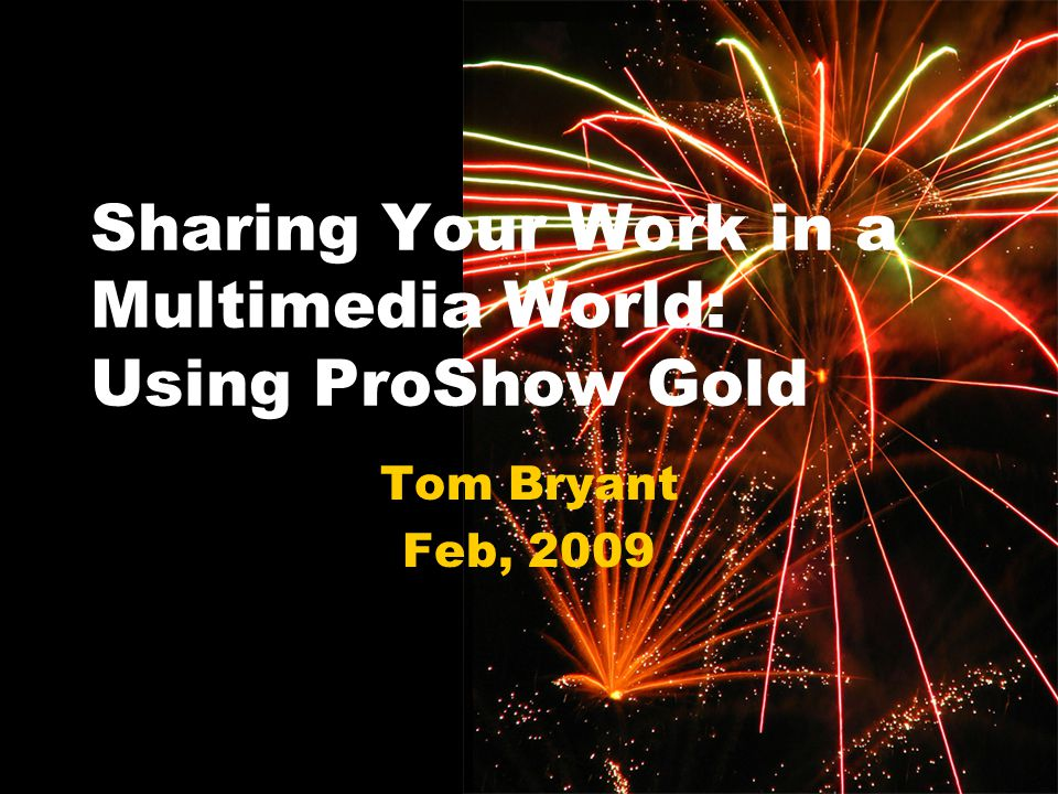 1 Sharing Your Work in a Multimedia World: Using ProShow Gold Tom Bryant Feb, 2009