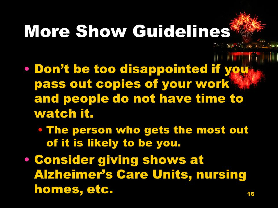 16 More Show Guidelines Dont be too disappointed if you pass out copies of your work and people do not have time to watch it.