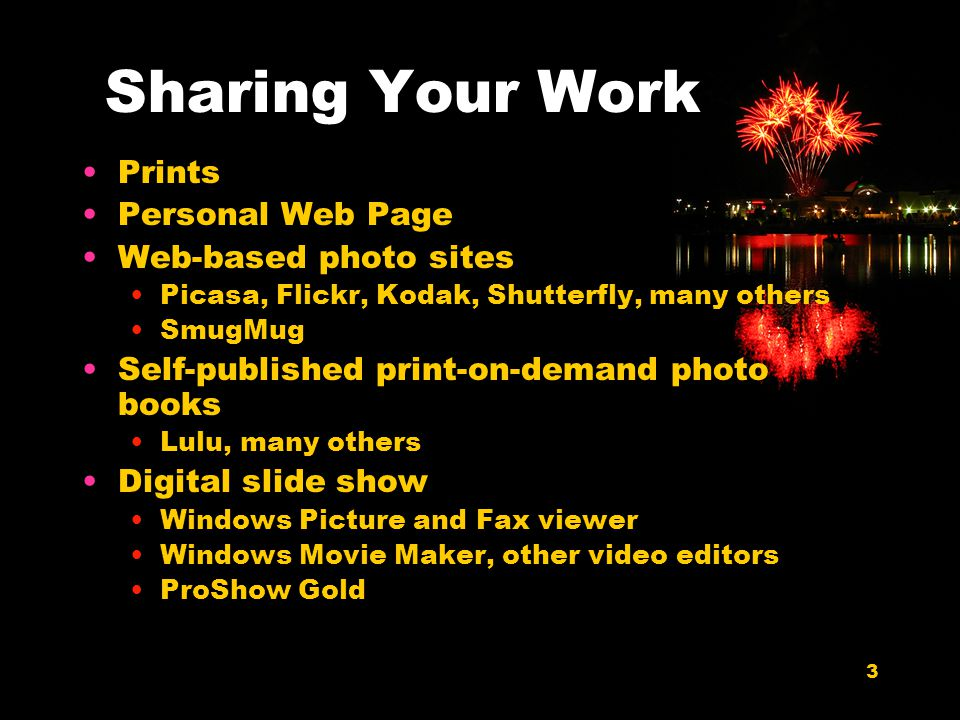 3 Sharing Your Work Prints Personal Web Page Web-based photo sites Picasa, Flickr, Kodak, Shutterfly, many others SmugMug Self-published print-on-demand photo books Lulu, many others Digital slide show Windows Picture and Fax viewer Windows Movie Maker, other video editors ProShow Gold