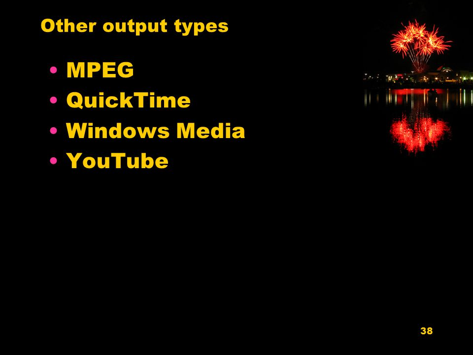 38 Other output types MPEG QuickTime Windows Media YouTube