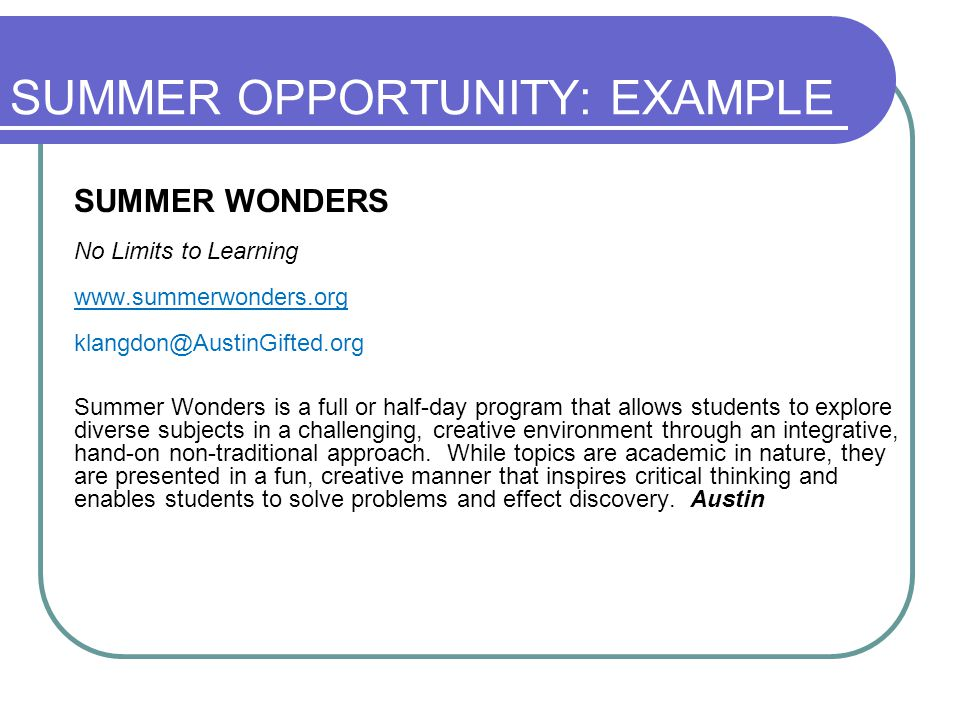 SUMMER OPPORTUNITY: EXAMPLE SUMMER WONDERS No Limits to Learning www.summerwonders.org klangdon@AustinGifted.org Summer Wonders is a full or half-day program that allows students to explore diverse subjects in a challenging, creative environment through an integrative, hand-on non-traditional approach.