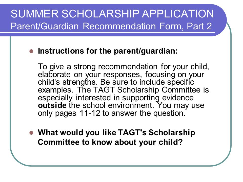SUMMER SCHOLARSHIP APPLICATION Parent/Guardian Recommendation Form, Part 2 Instructions for the parent/guardian: To give a strong recommendation for your child, elaborate on your responses, focusing on your child s strengths.