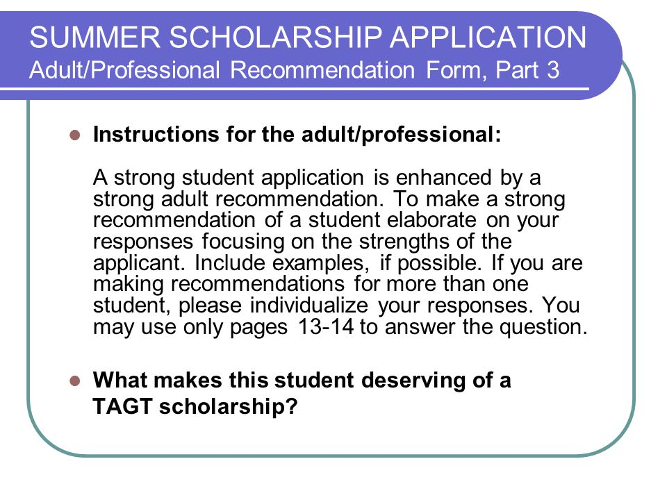 SUMMER SCHOLARSHIP APPLICATION Adult/Professional Recommendation Form, Part 3 Instructions for the adult/professional: A strong student application is enhanced by a strong adult recommendation.