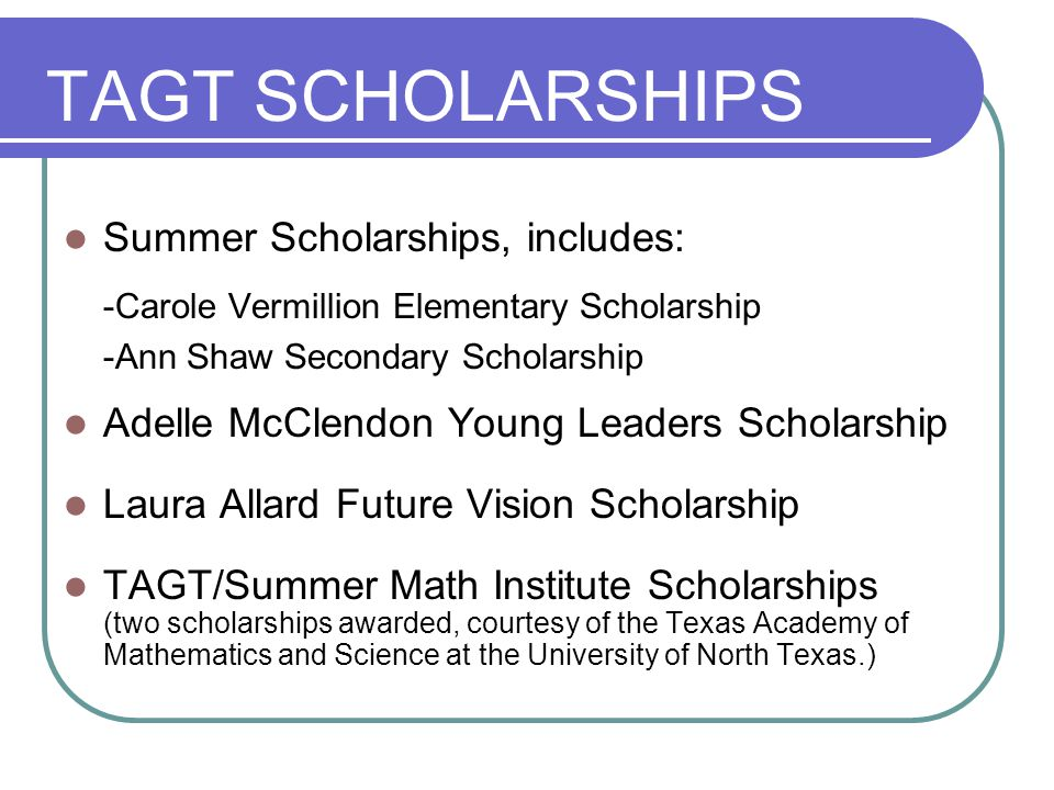 TAGT SCHOLARSHIPS Summer Scholarships, includes: -Carole Vermillion Elementary Scholarship -Ann Shaw Secondary Scholarship Adelle McClendon Young Leaders Scholarship Laura Allard Future Vision Scholarship TAGT/Summer Math Institute Scholarships (two scholarships awarded, courtesy of the Texas Academy of Mathematics and Science at the University of North Texas.)