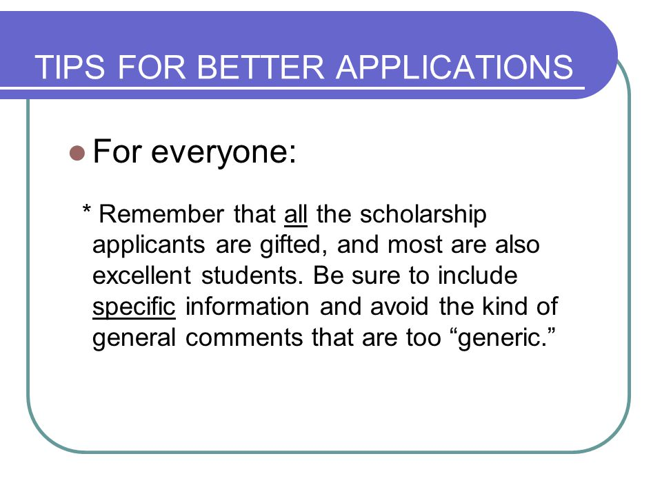 TIPS FOR BETTER APPLICATIONS For everyone: * Remember that all the scholarship applicants are gifted, and most are also excellent students.