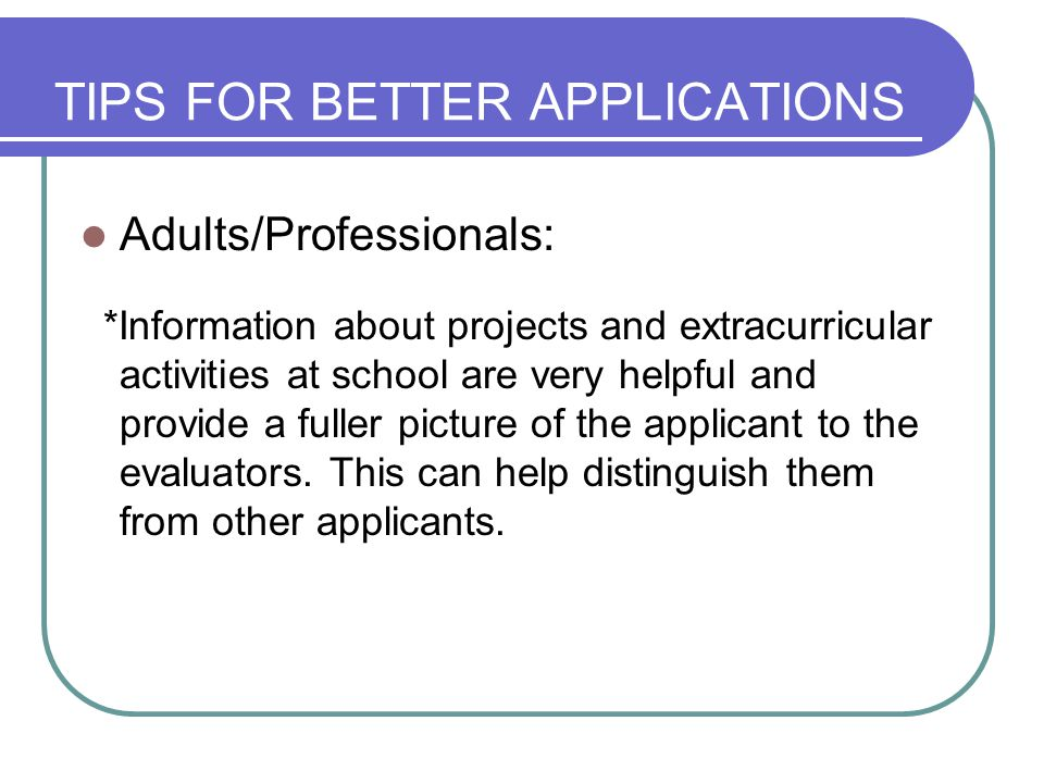 TIPS FOR BETTER APPLICATIONS Adults/Professionals: *Information about projects and extracurricular activities at school are very helpful and provide a fuller picture of the applicant to the evaluators.