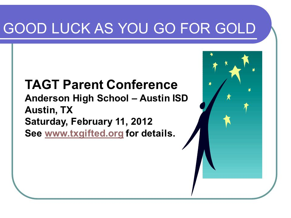 GOOD LUCK AS YOU GO FOR GOLD TAGT Parent Conference Anderson High School – Austin ISD Austin, TX Saturday, February 11, 2012 See www.txgifted.org for details.www.txgifted.org