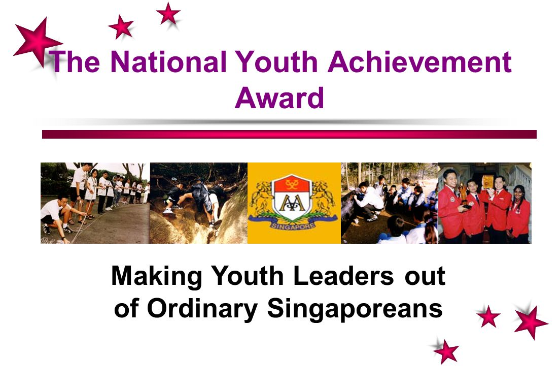 The National Youth Achievement Award Making Youth Leaders out of Ordinary Singaporeans