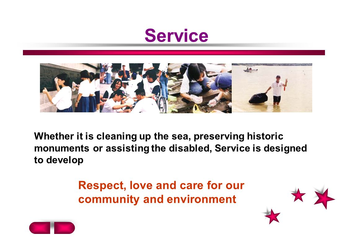 Service Whether it is cleaning up the sea, preserving historic monuments or assisting the disabled, Service is designed to develop Respect, love and care for our community and environment