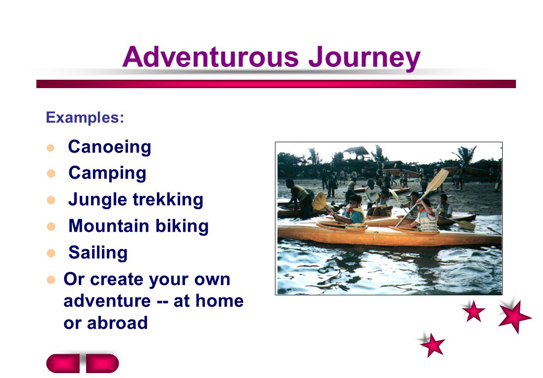 Adventurous Journey Examples: Canoeing Camping Jungle trekking Mountain biking Sailing Or create your own adventure -- at home or abroad